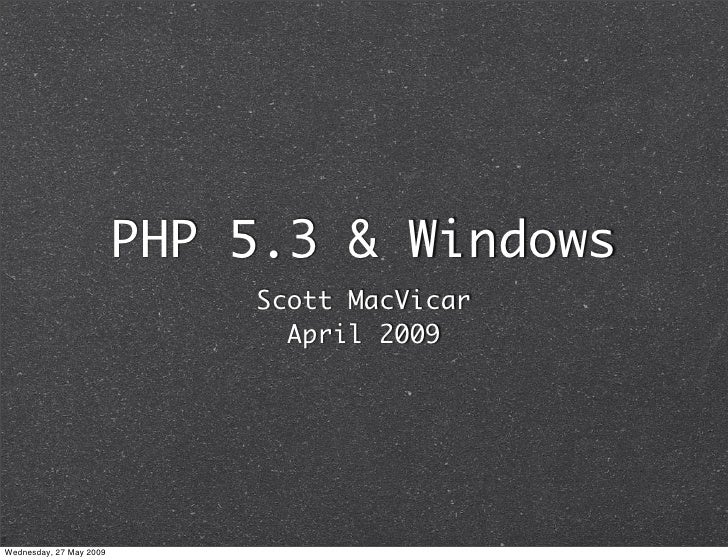 PHP 5.3 & Windows                              Scott MacVicar                                April 2009     Wednesday, 27 ...