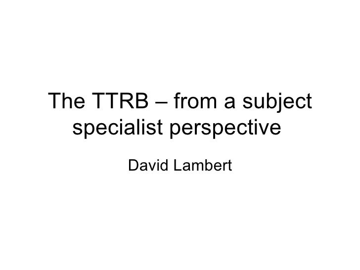 The TTRB – from a subject specialist perspective  David Lambert