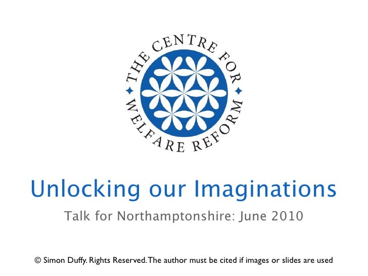 Unlocking our Imaginations         Talk for Northamptonshire: June 2010   © Simon Duffy. Rights Reserved. The author must ...