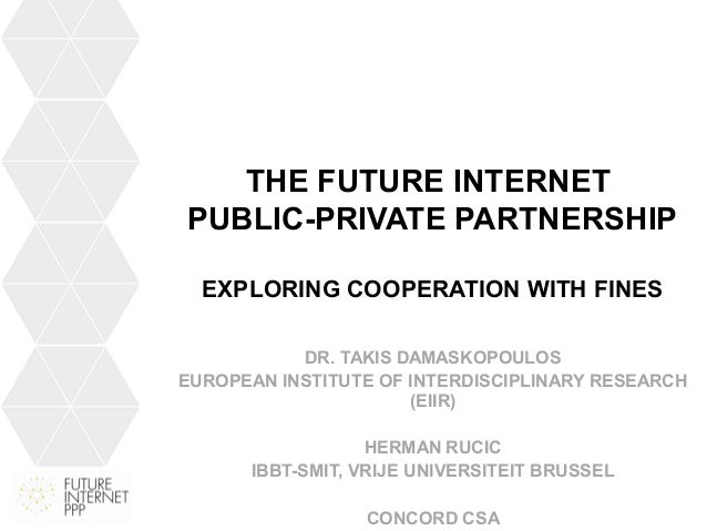 THE FUTURE INTERNET PUBLIC-PRIVATE PARTNERSHIP EXPLORING COOPERATION WITH FINES DR. TAKIS DAMASKOPOULOS EUROPEAN INSTITUTE...