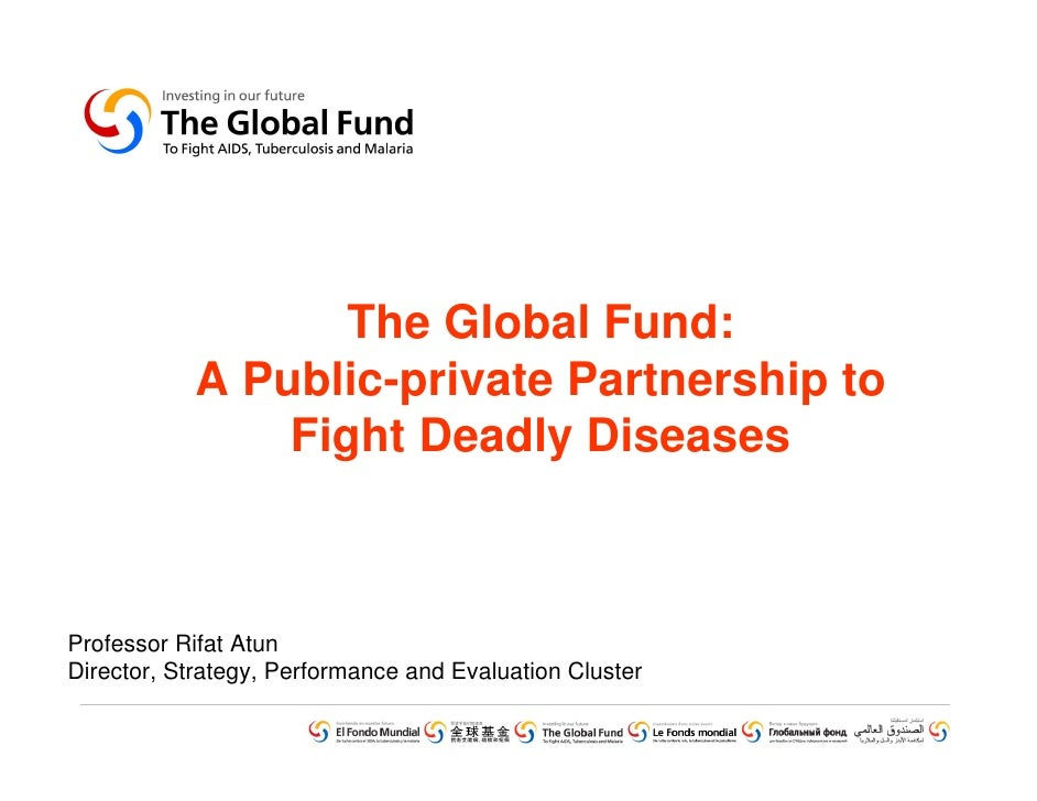 The Global Fund:            A Public-private Partnership to                Fight Deadly Diseases    Professor Rifat Atun D...