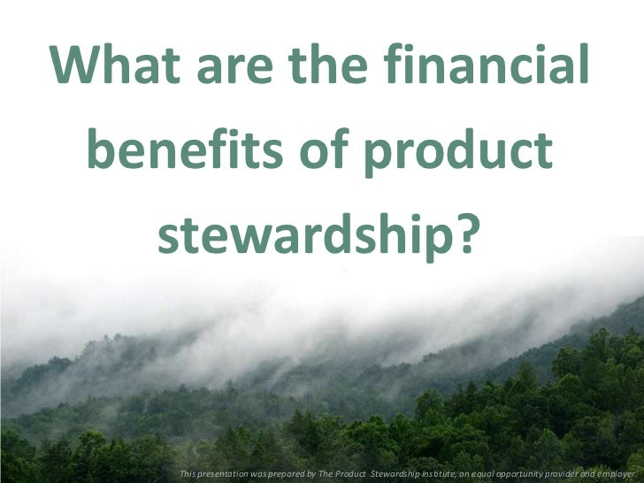 What are the financial benefits of product   stewardship?     This presentation was prepared by The Product Stewardship In...
