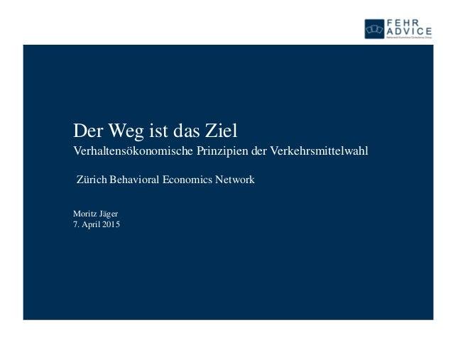 Der Weg ist das Ziel Verhaltensökonomische Prinzipien der Verkehrsmittelwahl Moritz Jäger 7. April 2015 Zürich Behavioral ...
