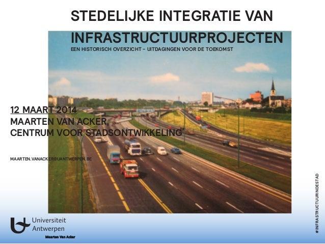 Maarten Van Acker #INFRASTRUCTUURINDESTAD STEDELIJKE INTEGRATIE VAN INFRASTRUCTUURPROJECTEN EEN HISTORISCH OVERZICHT - UIT...