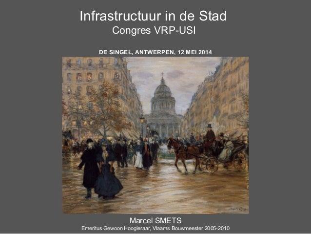 Infrastructuur in de Stad Congres VRP-USI DE SINGEL, ANTWERPEN, 12 MEI 2014 Marcel SMETS Emeritus Gewoon Hoogleraar, Vlaam...