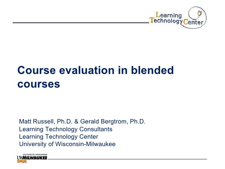 Course evaluation in blended courses Matt Russell, Ph.D. & Gerald Bergtrom, Ph.D. Learning Technology Consultants Learning...