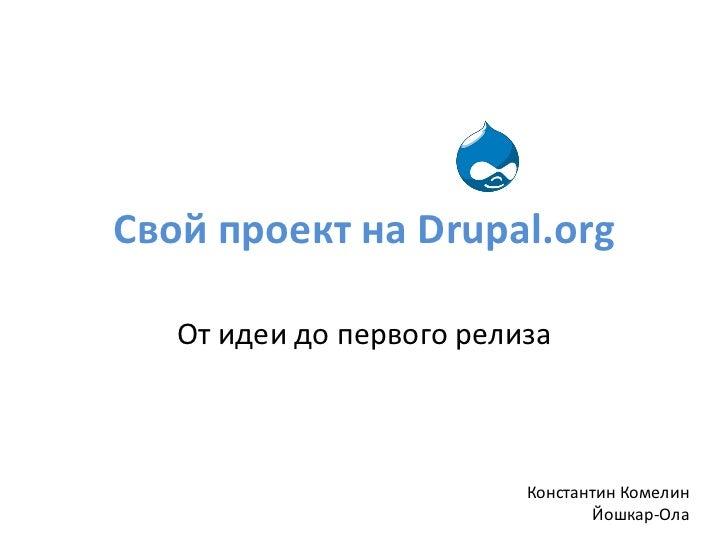 Свой проект на  Drupal.org От идеи до первого релиза Константин Комелин Йошкар-Ола