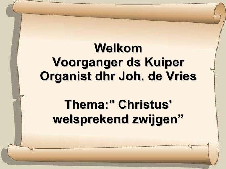"""Welkom Voorganger ds Kuiper Organist dhr Joh. de Vries Thema:""""   Christus' welsprekend zwijgen"""""""
