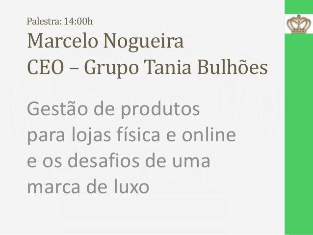 Palestra: 14:00h  Marcelo Nogueira CEO – Grupo Tania Bulhões Gestão de produtos para lojas física e online e os desafios d...