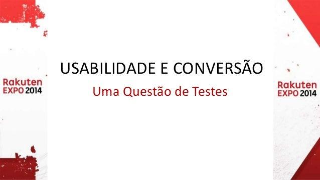 USABILIDADE E CONVERSÃO  Uma Questão de Testes