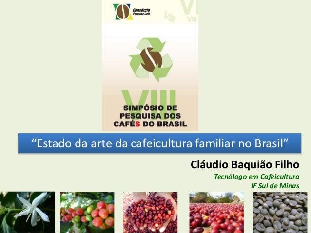 """""""Estado da arte da cafeicultura familiar no Brasil"""" Cláudio Baquião Filho Tecnólogo em Cafeicultura IF Sul de Minas"""