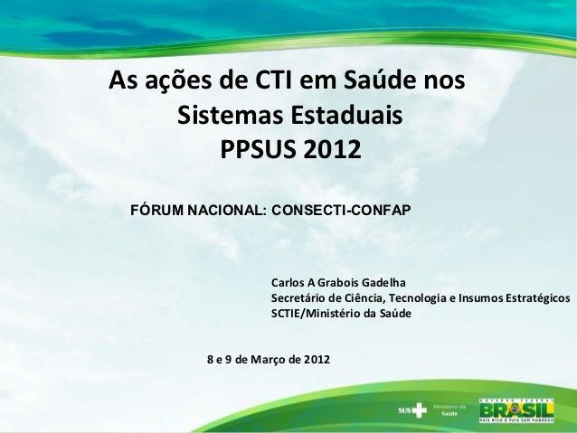 As ações de CTI em Saúde nos     Sistemas Estaduais         PPSUS 2012 FÓRUM NACIONAL: CONSECTI-CONFAP                    ...