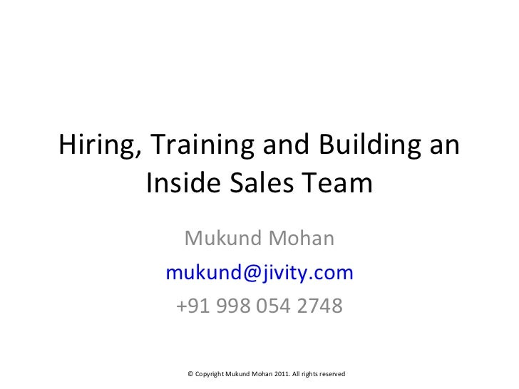 Hiring, Training and Building an Inside Sales Team Mukund Mohan [email_address] +91 998 054 2748