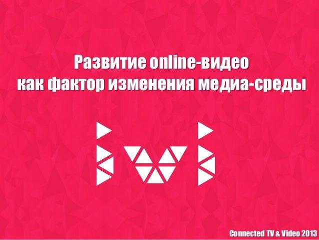 Развитие online-видеокак фактор изменения медиа-среды                       Connected TV & Video 2013