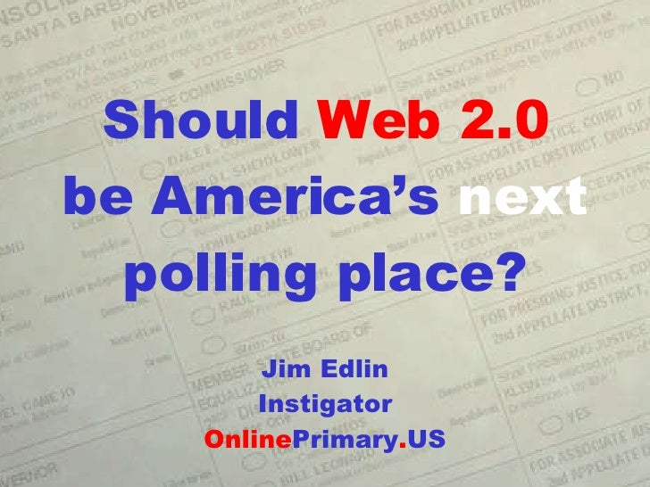 Should  Web 2.0 be America's  next polling place? Jim Edlin Instigator Online Primary . US