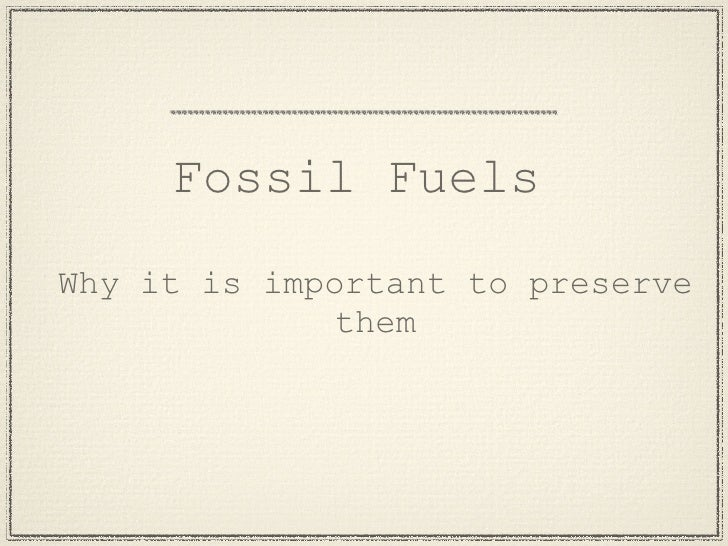 Fossil Fuels Why it is important to preserve               them