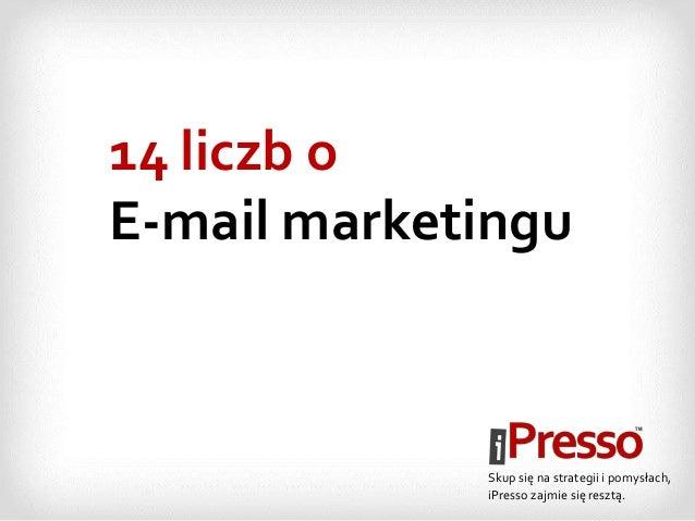 14 liczb o E-mail marketingu Skup się na strategii i pomysłach, iPresso zajmie się resztą.