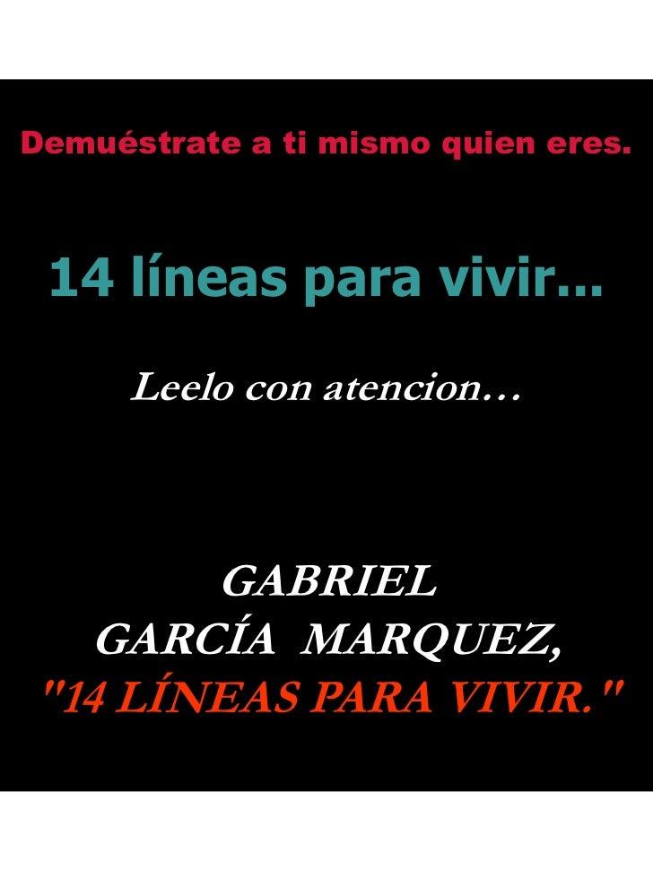 Demuéstrate a ti mismo quien eres.<br />14 líneas para vivir...<br />Leelo con atencion…<br />GABRIEL<br />GARCÍA  MARQUEZ...