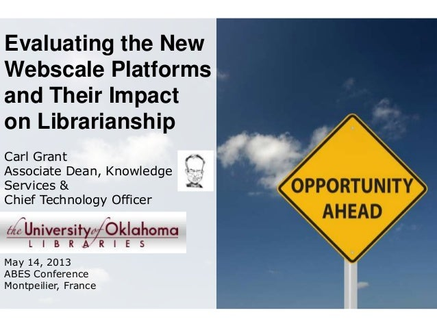 Evaluating the NewWebscale Platformsand Their Impacton LibrarianshipCarl GrantAssociate Dean, KnowledgeServices &Chief Tec...