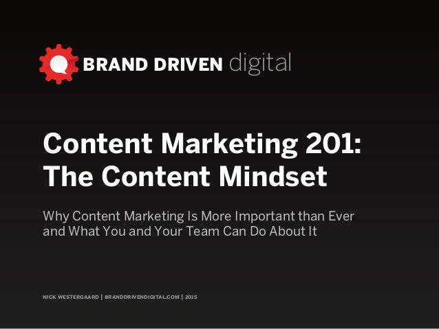 nick westergaard | branddrivendigital.com | 2015 BRAND DRIVEN digital Content Marketing 201: The Content Mindset Why Conte...