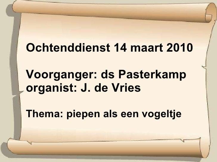 Ochtenddienst 14 maart 2010 Voorganger: ds Pasterkamp organist: J. de Vries  Thema: piepen als een vogeltje