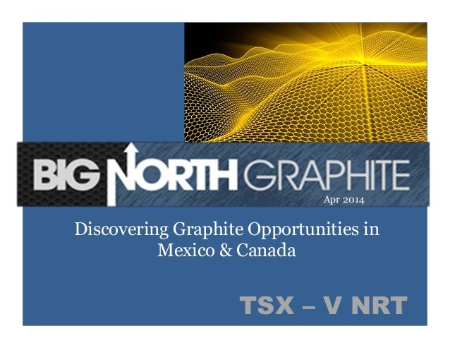 1	   TSX – V NRT Discovering Graphite Opportunities in Mexico & Canada Apr 2014