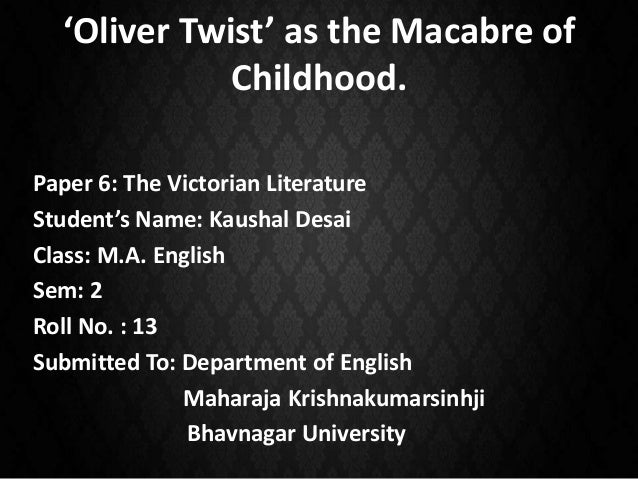 'Oliver Twist' as the Macabre of Childhood. Paper 6: The Victorian Literature Student's Name: Kaushal Desai Class: M.A. En...