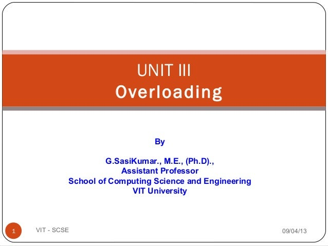 UNIT III Overloading 09/04/131 VIT - SCSE By G.SasiKumar., M.E., (Ph.D)., Assistant Professor School of Computing Science ...