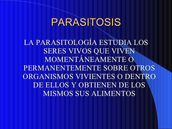 PARASITOSIS <ul><li>LA PARASITOLOGÍA ESTUDIA LOS SERES VIVOS QUE VIVEN MOMENTÁNEAMENTE O PERMANENTEMENTE SOBRE OTROS ORGAN...