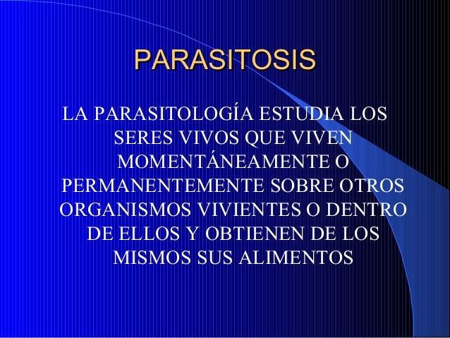 PARASITOSISPARASITOSISLA PARASITOLOGÍA ESTUDIA LOSSERES VIVOS QUE VIVENMOMENTÁNEAMENTE OPERMANENTEMENTE SOBRE OTROSORGANIS...