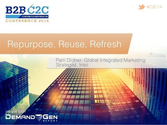 PRESENTED BY! #C2C14! Repurpose, Reuse, Refresh! Pam Didner, Global Integrated Marketing Strategist, Intel !