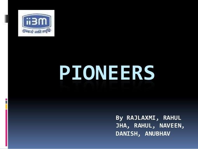 PIONEERS    By RAJLAXMI, RAHUL    JHA, RAHUL, NAVEEN,    DANISH, ANUBHAV