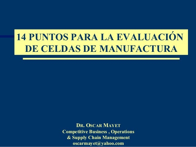 14 PUNTOS PARA LA EVALUACIÓN  DE CELDAS DE MANUFACTURA             DR. OSCAR MAYET       Competitive Business , Operations...