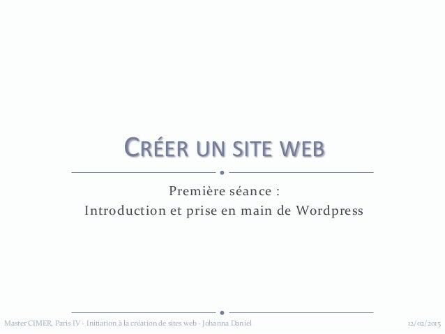 Première séance : Introduction et prise en main de Wordpress CRÉER UN SITE WEB 12/02/2015Master CIMER, Paris IV - Initiati...