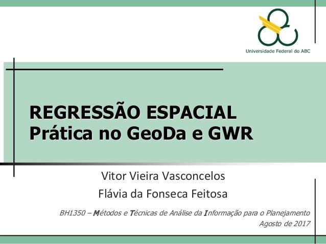 REGRESSÃO ESPACIAL Prática no GeoDa e GWR Vitor Vieira Vasconcelos BH1350 – Métodos e Técnicas de Análise da Informação pa...