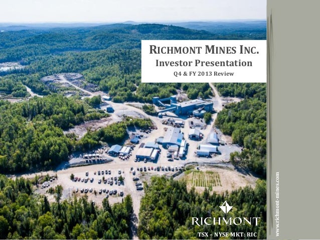 Copyright 2014 by Richmont MinesTSX - NYSE MKT: RIC 1 RICHMONT MINES INC. Investor Presentation Q4 & FY 2013 Review TSX – ...