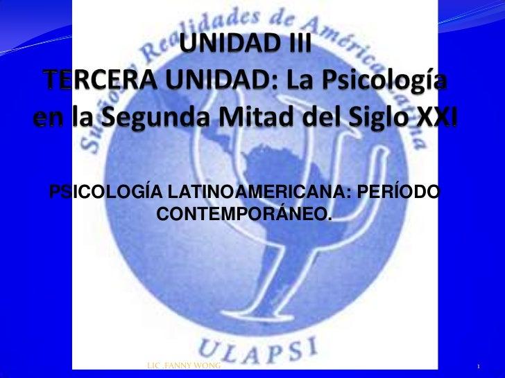 PSICOLOGÍA LATINOAMERICANA: PERÍODO         CONTEMPORÁNEO.        LIC .FANNY WONG               1