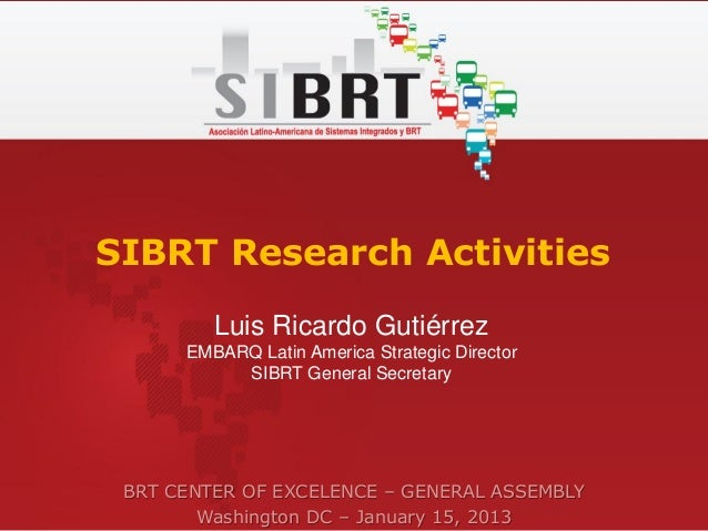 SIBRT Research Activities         Luis Ricardo Gutiérrez      EMBARQ Latin America Strategic Director           SIBRT Gene...