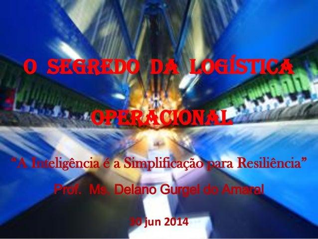 """O SEGREDO DA LOGÍSTICA OPERACIONAL """"A Inteligência é a Simplificação para Resiliência"""" Prof. Ms. Delano Gurgel do Amaral 3..."""