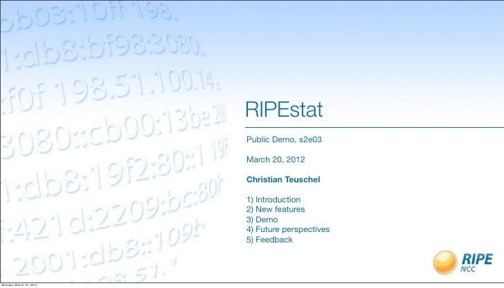 RIPEstat                         Public Demo, s2e03                         March 20, 2012                         Christi...