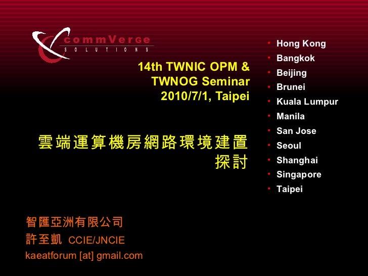 14th TWNIC OPM & TWNOG Seminar 2010/7/1, Taipei 雲端運算機房網路環境建置探討 智匯亞洲有限公司 許至凱   CCIE/JNCIE kaeatforum [at] gmail.com