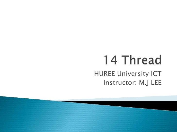 14 Thread<br />HUREE University ICT<br />Instructor: M.J LEE<br />