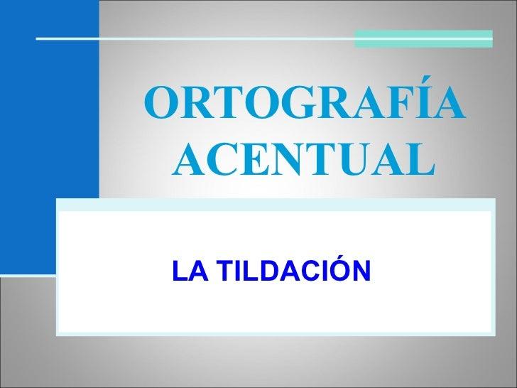 ORTOGRAFÍA ACENTUAL LA TILDACIÓN