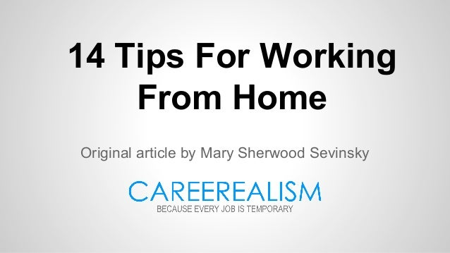 14 Tips For Working From Home Original article by Mary Sherwood Sevinsky