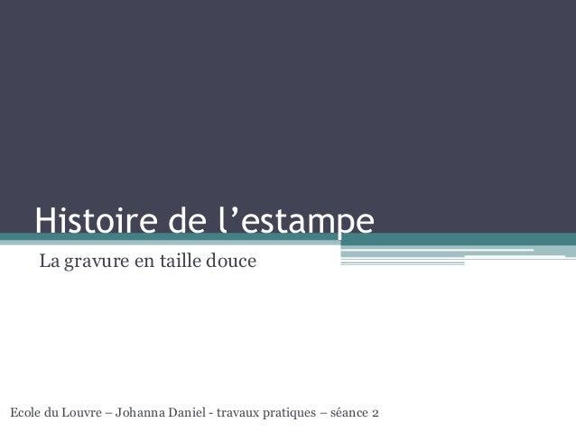 Histoire de l'estampe La gravure en taille douce Ecole du Louvre – Johanna Daniel - travaux pratiques – séance 2