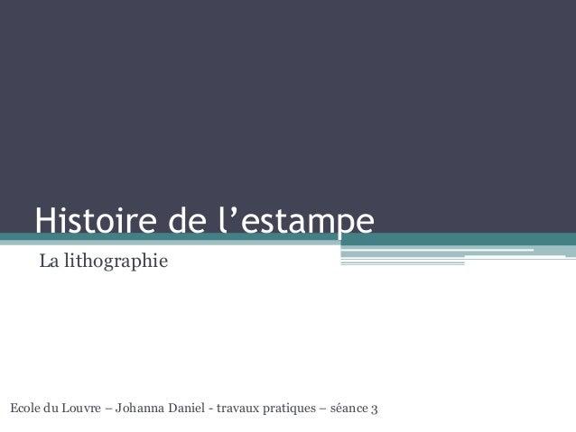 Histoire de l'estampe La lithographie Ecole du Louvre – Johanna Daniel - travaux pratiques – séance 3