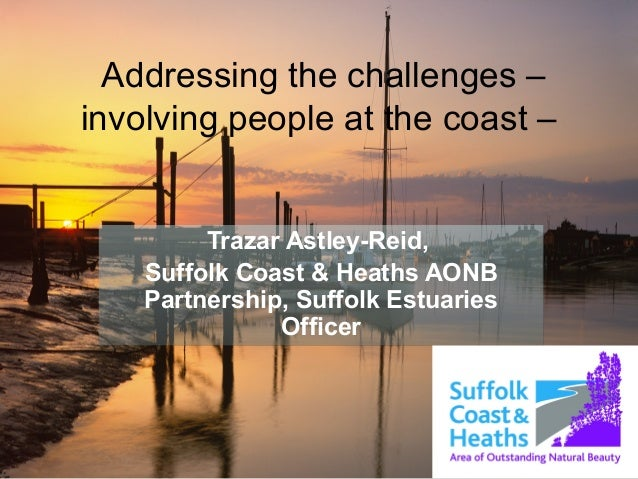 Addressing the challenges – involving people at the coast – Trazar Astley-Reid, Suffolk Coast & Heaths AONB Partnership, S...