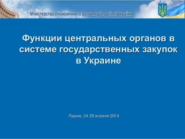 Париж, 24-25 апреля 2014 Функции центральных органов в системе государственных закупок в Украине