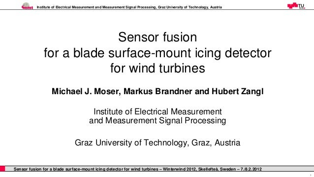 Sensor fusion for a blade surface-mount icing detector for wind turbines Michael J. Moser, Markus Brandner and Hubert Zangl, Graz University of Technology