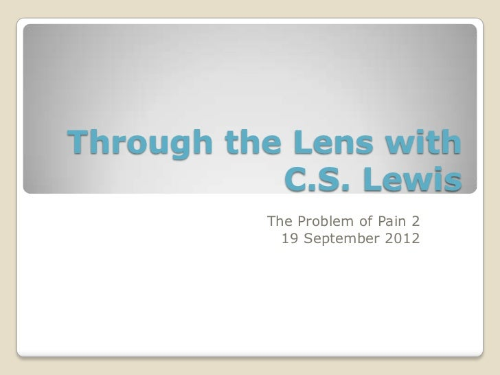 Through the Lens with           C.S. Lewis          The Problem of Pain 2            19 September 2012